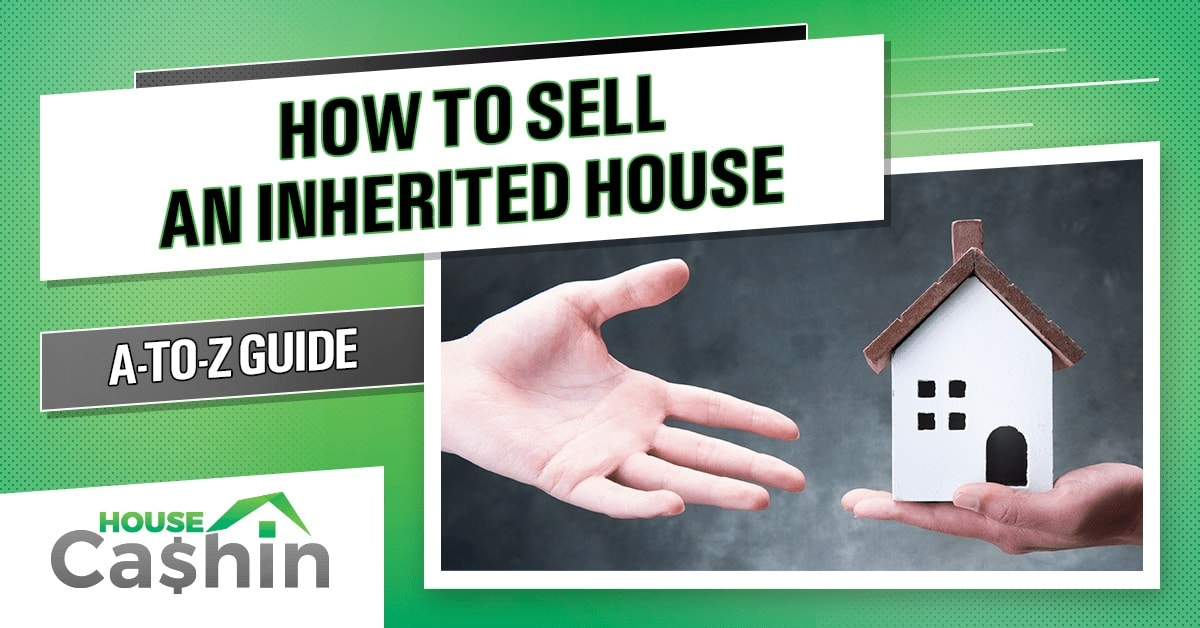 A To Z Guide To Selling An Inherited Home Updated 2021 Housecashin